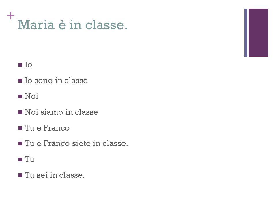 Maria è in classe. Io Io sono in classe Noi Noi siamo in classe