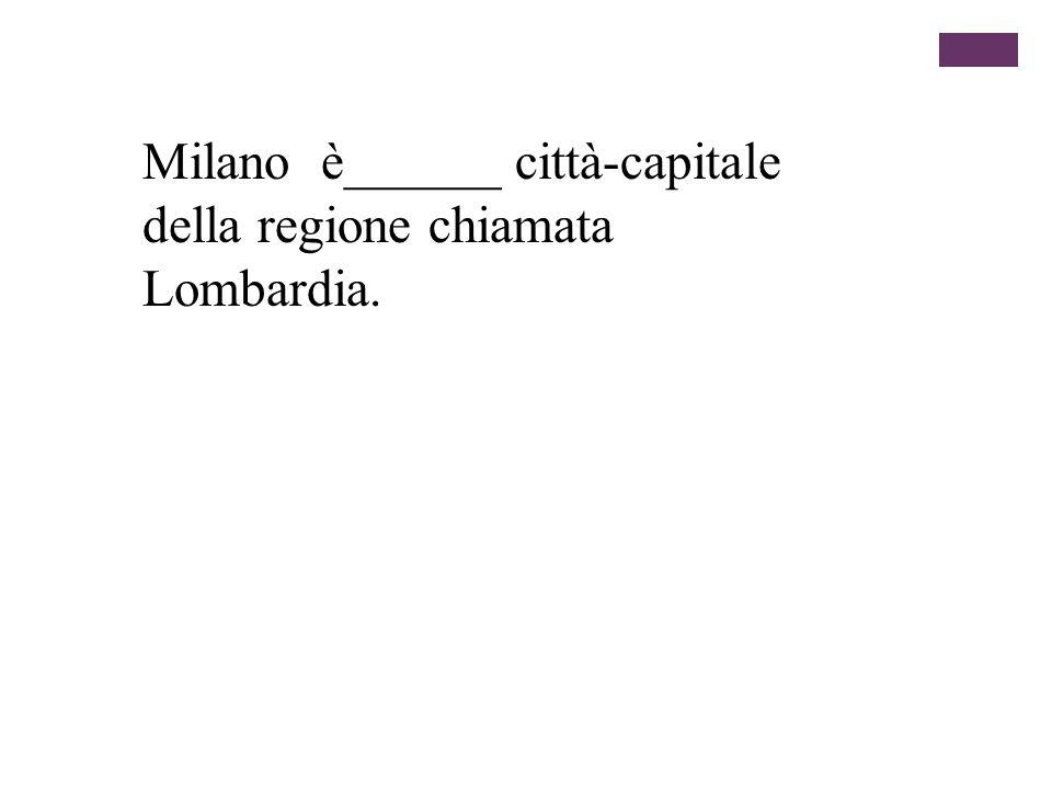 Milano è______ città-capitale della regione chiamata Lombardia.