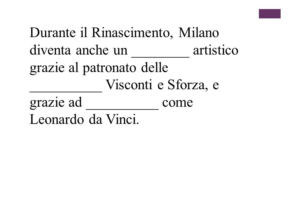 Durante il Rinascimento, Milano diventa anche un ________ artistico grazie al patronato delle __________ Visconti e Sforza, e grazie ad __________ come Leonardo da Vinci.