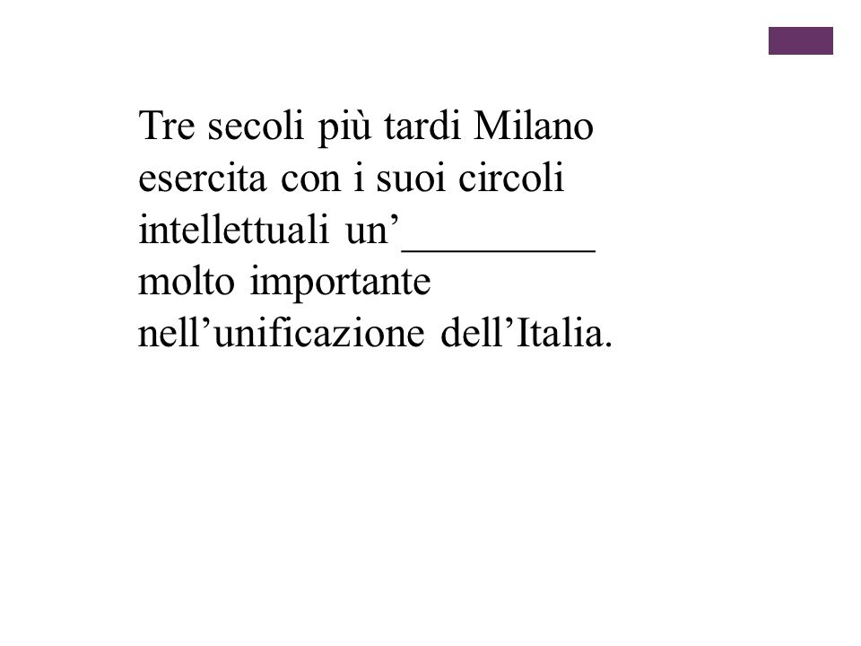Tre secoli più tardi Milano esercita con i suoi circoli intellettuali un'_________ molto importante nell'unificazione dell'Italia.