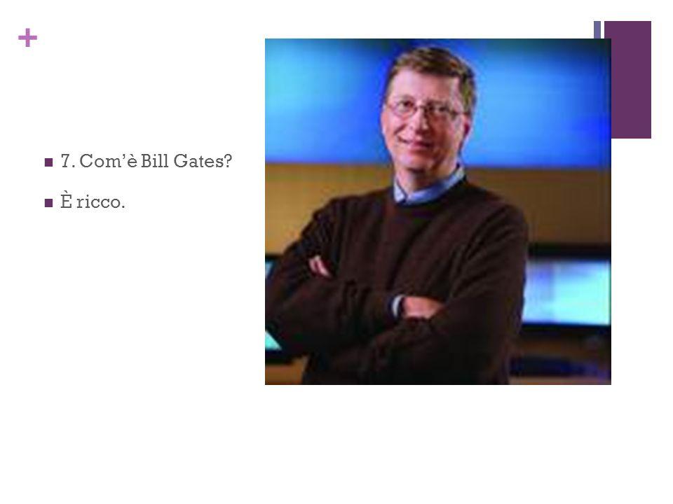7. Com'è Bill Gates È ricco.