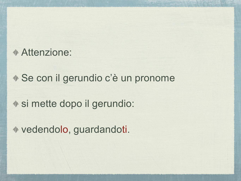 Attenzione: Se con il gerundio c'è un pronome si mette dopo il gerundio: vedendolo, guardandoti.