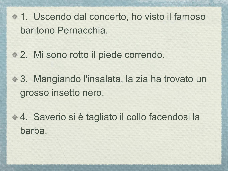 1. Uscendo dal concerto, ho visto il famoso baritono Pernacchia.