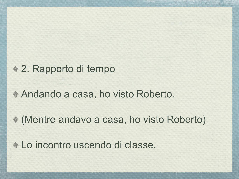 2. Rapporto di tempo Andando a casa, ho visto Roberto.