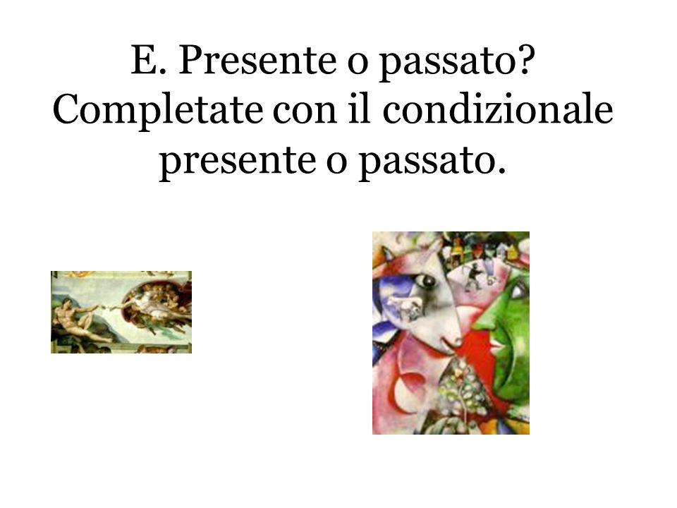 E. Presente o passato Completate con il condizionale presente o passato.