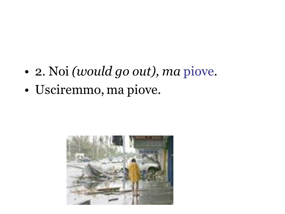 2. Noi (would go out), ma piove.