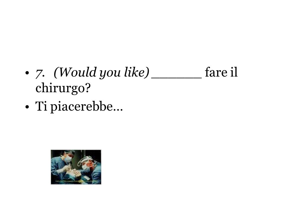 7. (Would you like) ______ fare il chirurgo