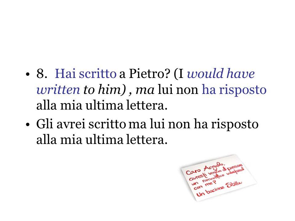 8. Hai scritto a Pietro (I would have written to him) , ma lui non ha risposto alla mia ultima lettera.