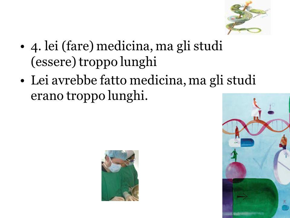4. lei (fare) medicina, ma gli studi (essere) troppo lunghi