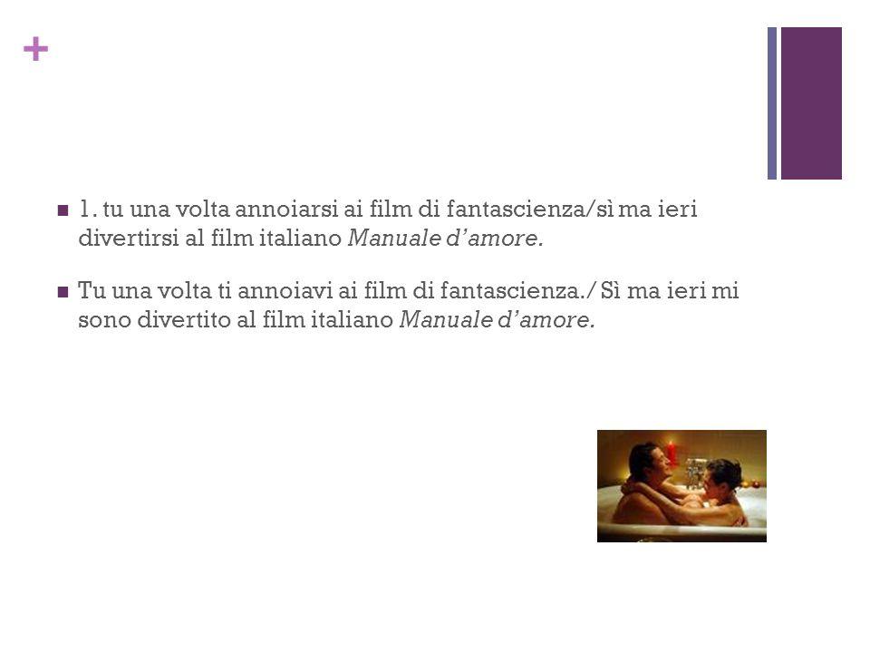 1. tu una volta annoiarsi ai film di fantascienza/sì ma ieri divertirsi al film italiano Manuale d'amore.