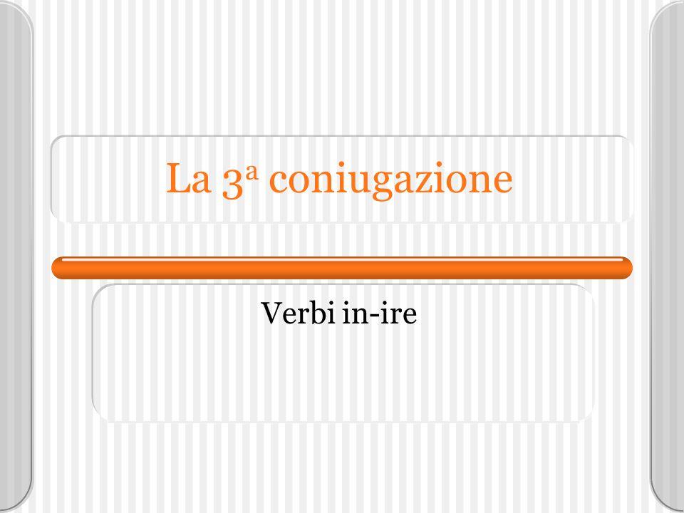 La 3a coniugazione Verbi in-ire