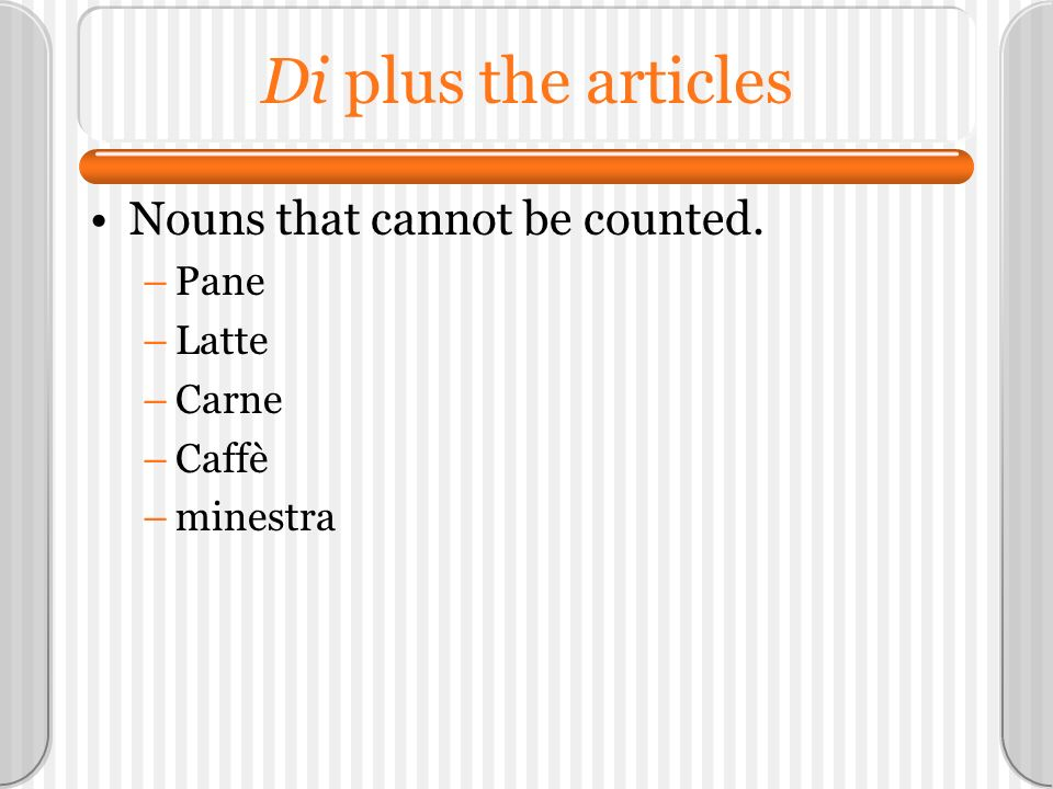 Di plus the articles Nouns that cannot be counted. Pane Latte Carne