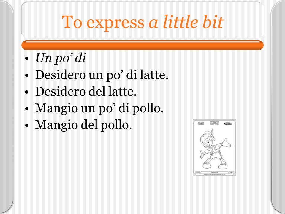 To express a little bit Un po' di Desidero un po' di latte.