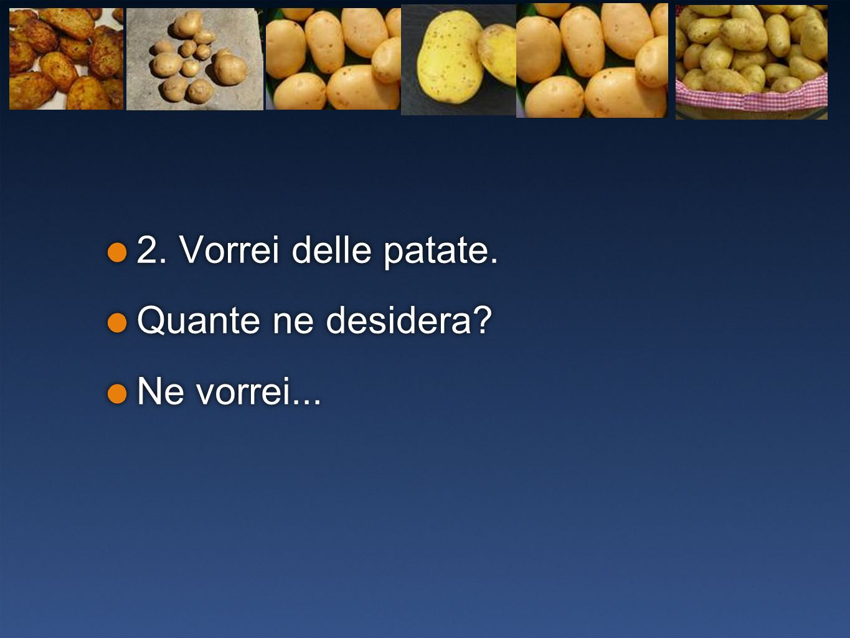 2. Vorrei delle patate. Quante ne desidera Ne vorrei...