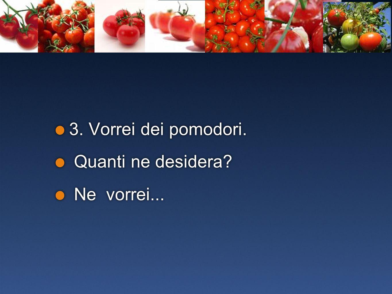 3. Vorrei dei pomodori. Quanti ne desidera Ne vorrei...