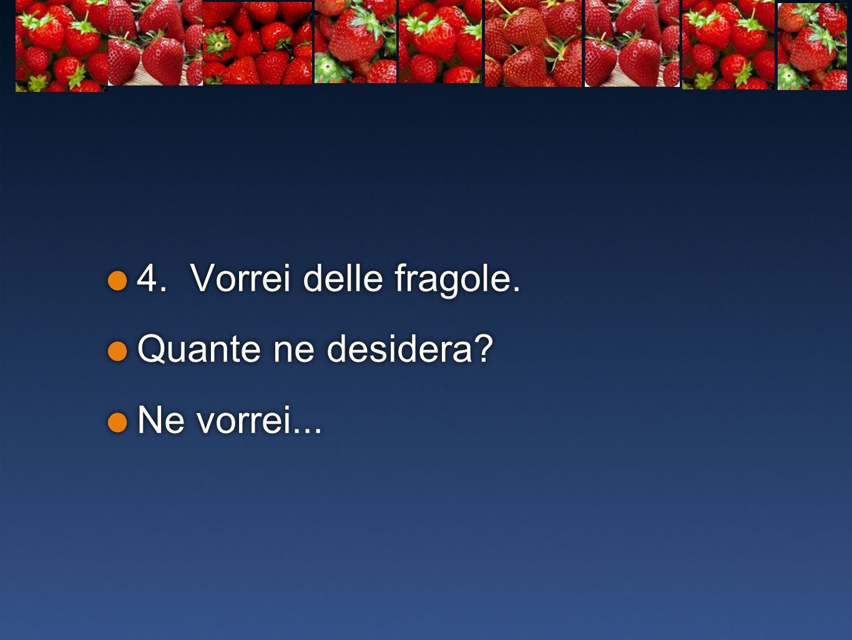 4. Vorrei delle fragole. Quante ne desidera Ne vorrei...