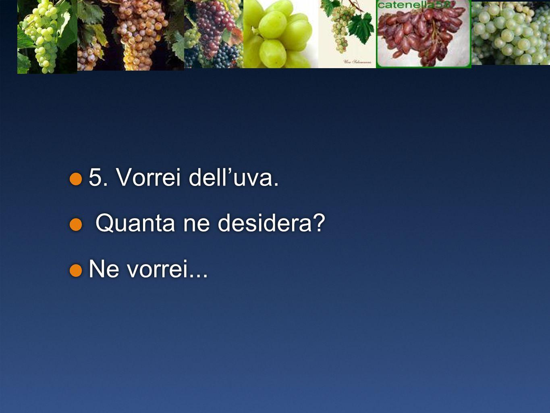 5. Vorrei dell'uva. Quanta ne desidera Ne vorrei...
