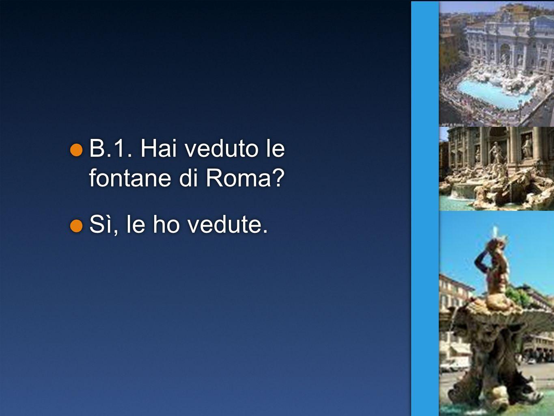 B.1. Hai veduto le fontane di Roma