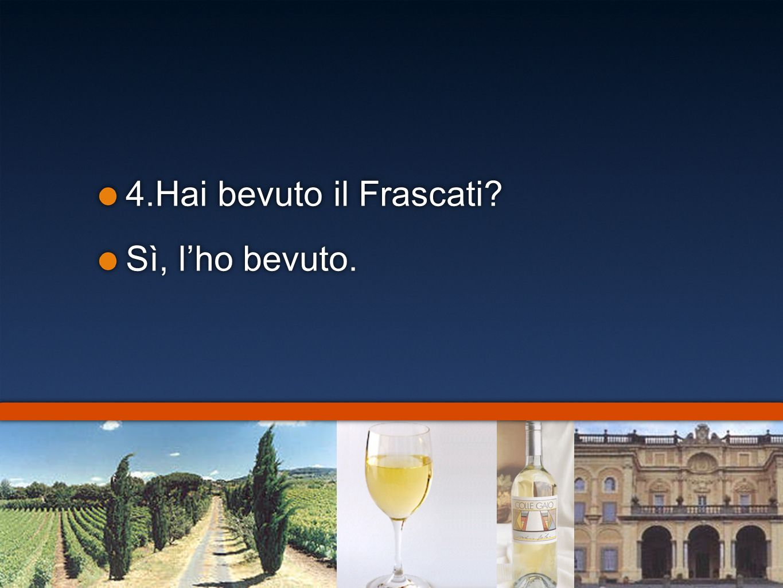 4.Hai bevuto il Frascati Sì, l'ho bevuto.