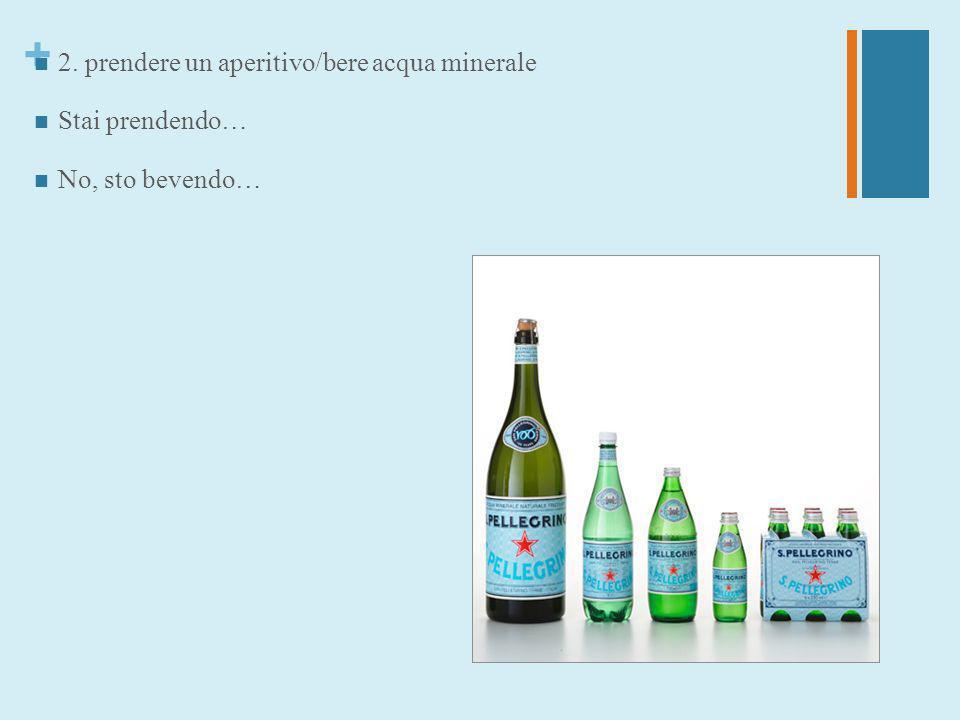 2. prendere un aperitivo/bere acqua minerale