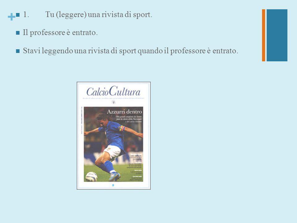 1. Tu (leggere) una rivista di sport.