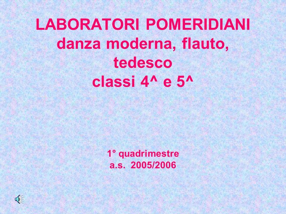 LABORATORI POMERIDIANI danza moderna, flauto, tedesco classi 4^ e 5^ 1° quadrimestre a.s. 2005/2006