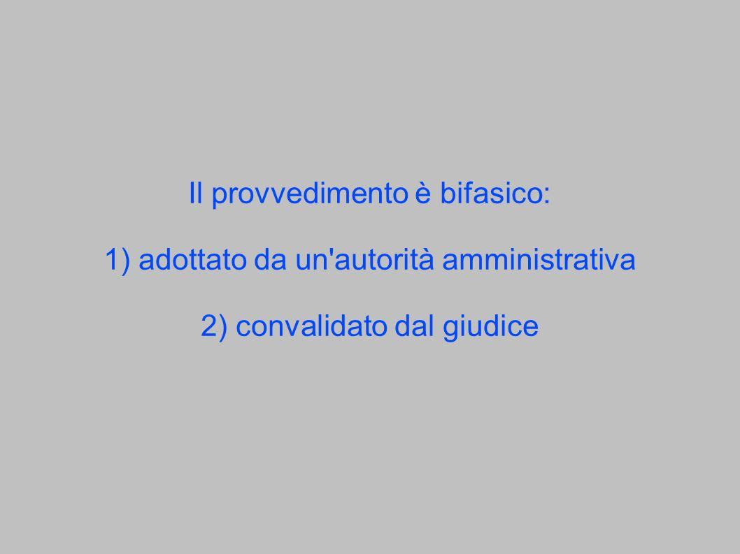 Il provvedimento è bifasico: 1) adottato da un autorità amministrativa