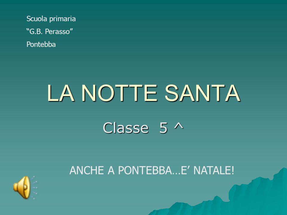 LA NOTTE SANTA Classe 5 ^ ANCHE A PONTEBBA…E' NATALE! Scuola primaria