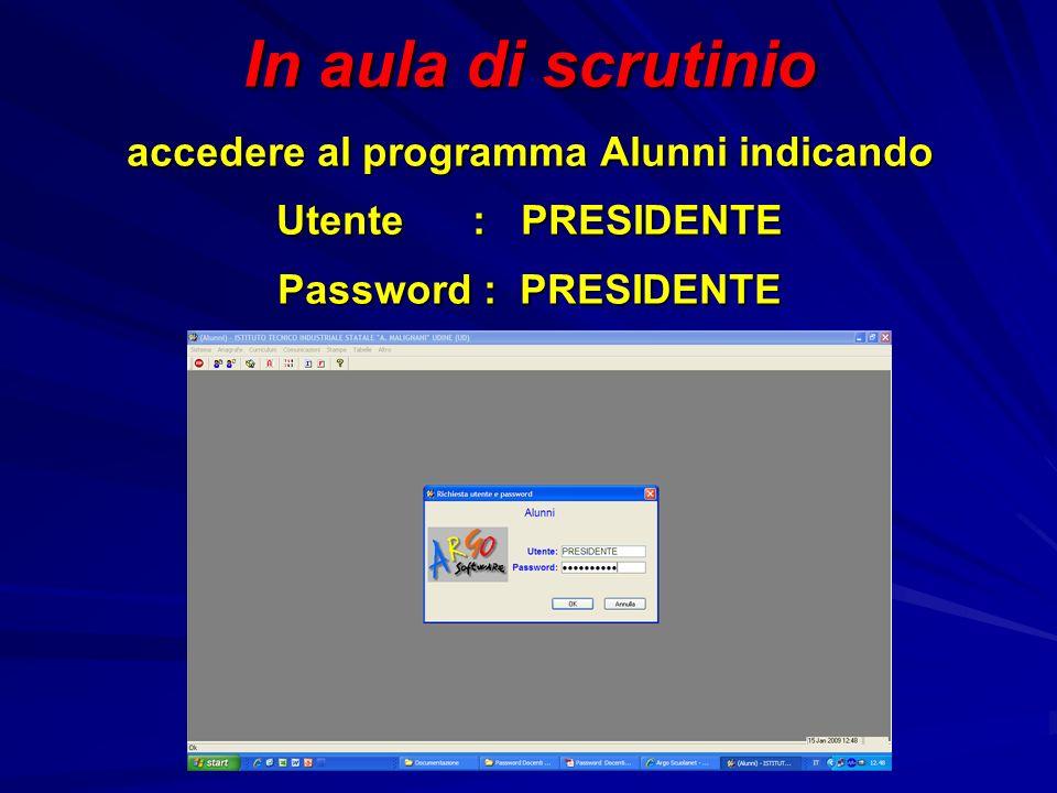 In aula di scrutinio accedere al programma Alunni indicando Utente : PRESIDENTE Password : PRESIDENTE
