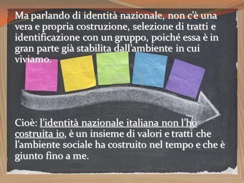 Ma parlando di identità nazionale, non c'è una vera e propria costruzione, selezione di tratti e identificazione con un gruppo, poiché essa è in gran parte già stabilita dall'ambiente in cui viviamo.