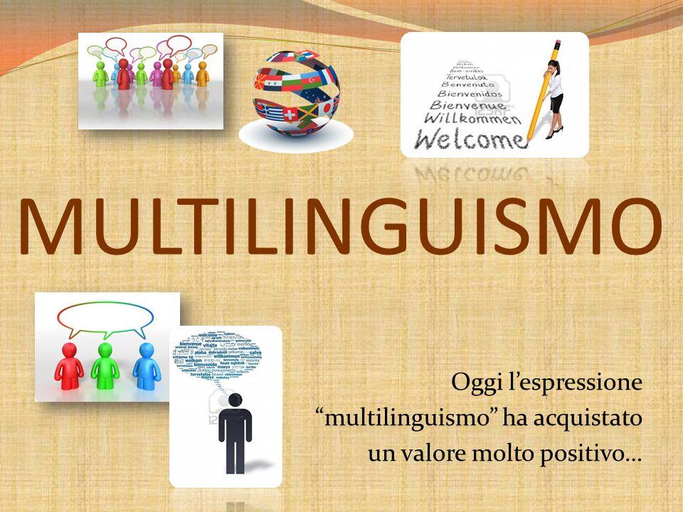 MULTILINGUISMO Oggi l'espressione multilinguismo ha acquistato un valore molto positivo…