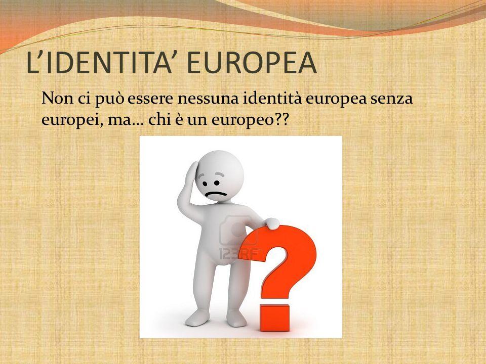 L'IDENTITA' EUROPEA Non ci può essere nessuna identità europea senza europei, ma… chi è un europeo
