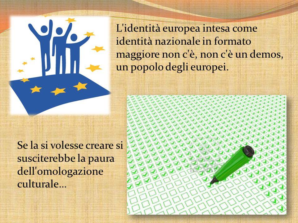 L identità europea intesa come identità nazionale in formato maggiore non c è, non c è un demos, un popolo degli europei.