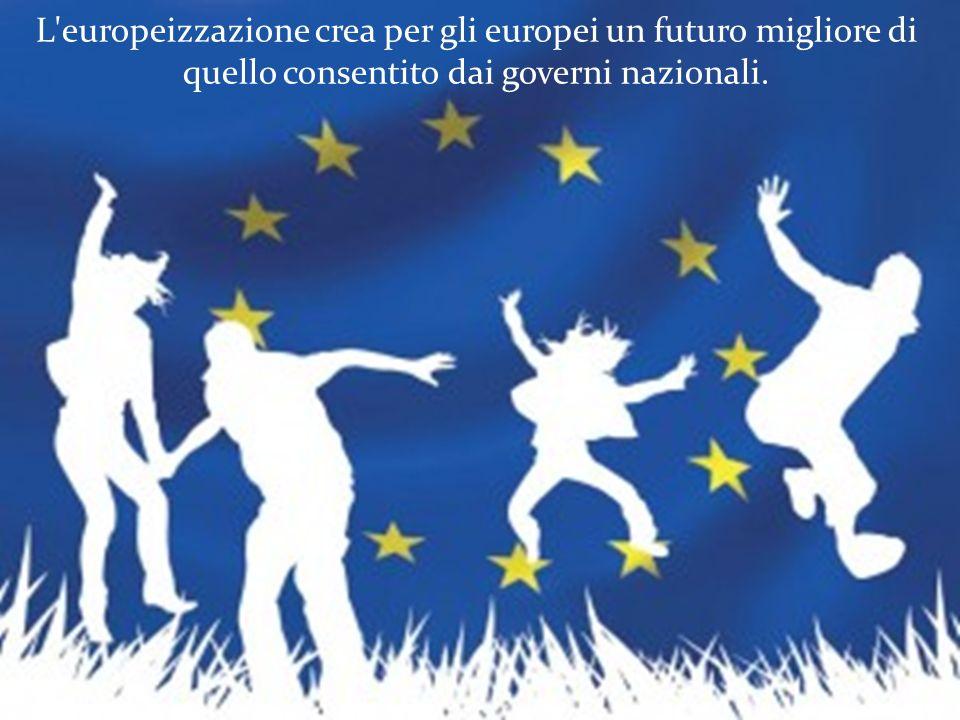 L europeizzazione crea per gli europei un futuro migliore di quello consentito dai governi nazionali.