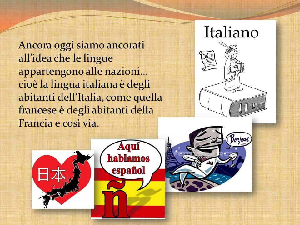 Ancora oggi siamo ancorati all'idea che le lingue appartengono alle nazioni… cioè la lingua italiana è degli abitanti dell'Italia, come quella francese è degli abitanti della Francia e così via.