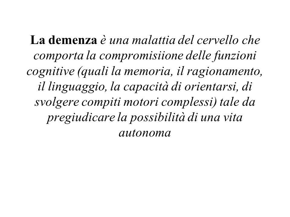 La demenza è una malattia del cervello che comporta la compromisiione delle funzioni cognitive (quali la memoria, il ragionamento, il linguaggio, la capacità di orientarsi, di svolgere compiti motori complessi) tale da pregiudicare la possibilità di una vita autonoma