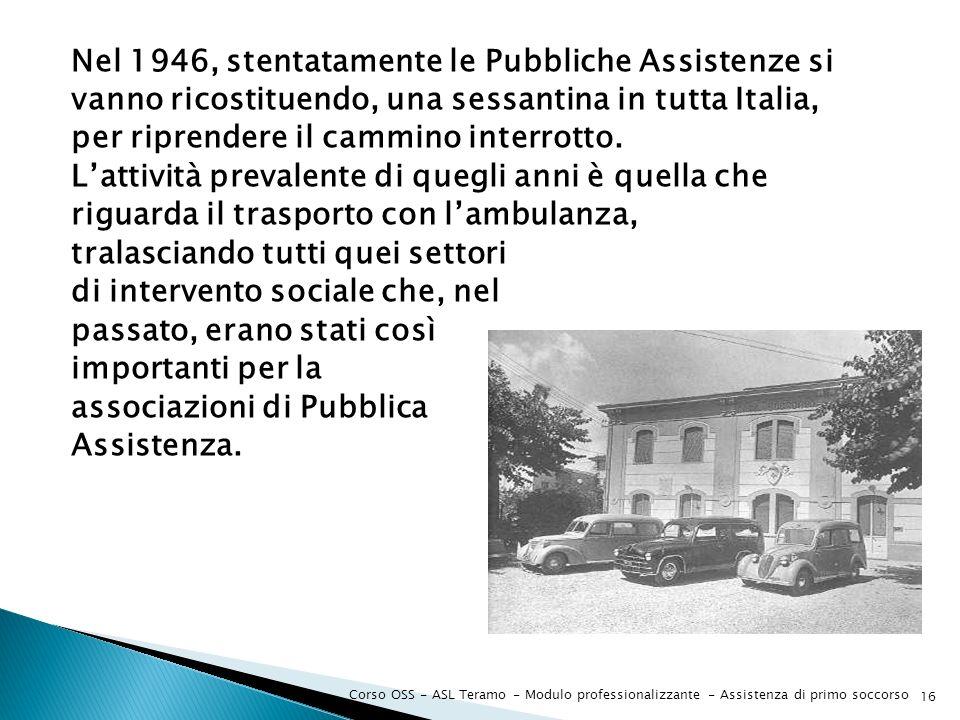 Nel 1946, stentatamente le Pubbliche Assistenze si vanno ricostituendo, una sessantina in tutta Italia, per riprendere il cammino interrotto. L'attività prevalente di quegli anni è quella che riguarda il trasporto con l'ambulanza, tralasciando tutti quei settori di intervento sociale che, nel passato, erano stati così importanti per la associazioni di Pubblica Assistenza.
