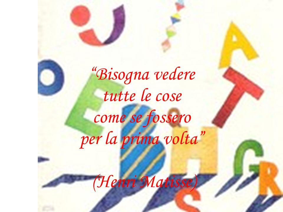Bisogna vedere tutte le cose come se fossero per la prima volta (Henri Matisse)