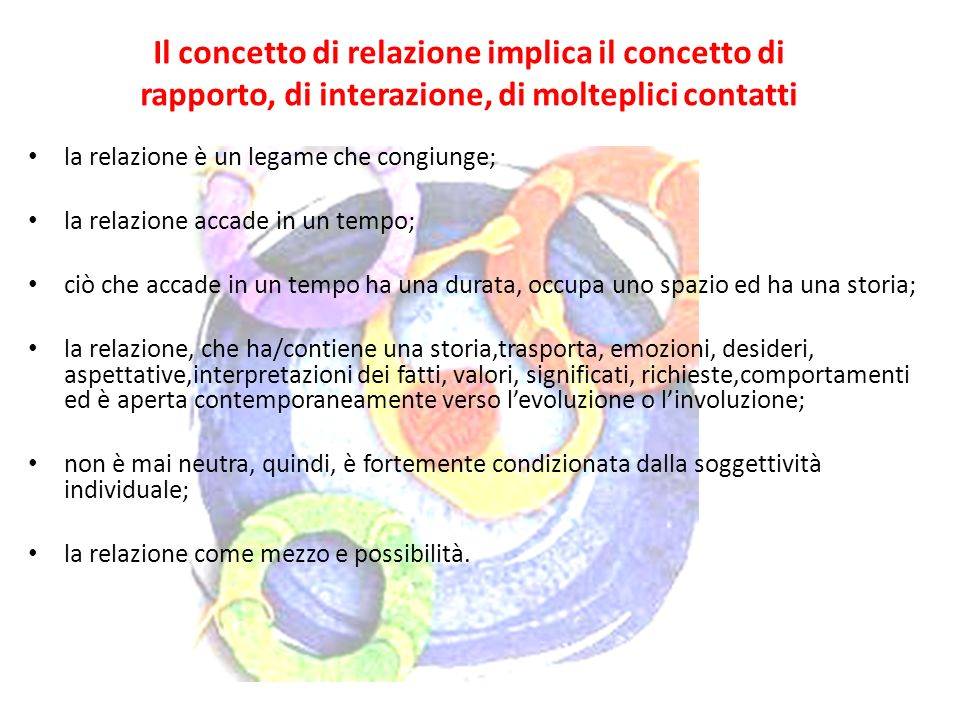 Il concetto di relazione implica il concetto di rapporto, di interazione, di molteplici contatti