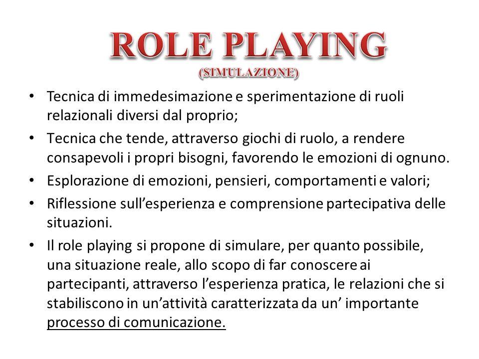 ROLE PLAYING (SIMULAZIONE) Tecnica di immedesimazione e sperimentazione di ruoli relazionali diversi dal proprio;