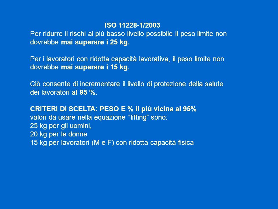 ISO 11228-1/2003Per ridurre il rischi al più basso livello possibile il peso limite non dovrebbe mai superare i 25 kg.