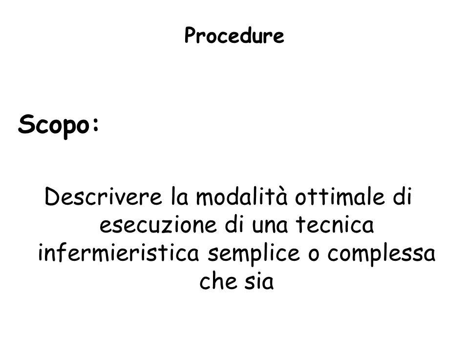Procedure Scopo: Descrivere la modalità ottimale di esecuzione di una tecnica infermieristica semplice o complessa che sia.