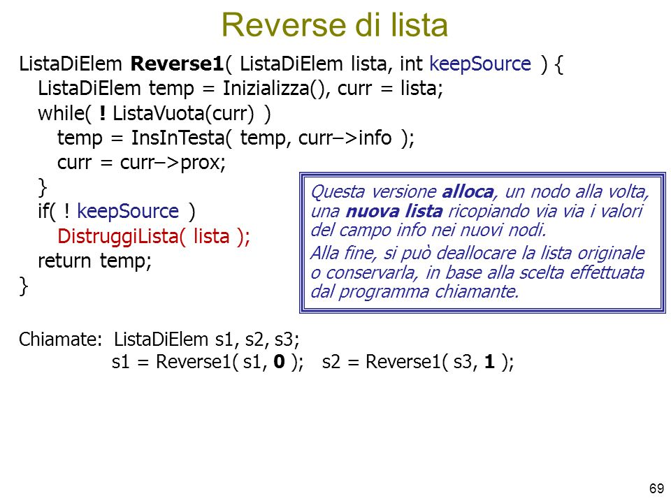 Reverse di lista ListaDiElem Reverse1( ListaDiElem lista, int keepSource ) { ListaDiElem temp = Inizializza(), curr = lista;