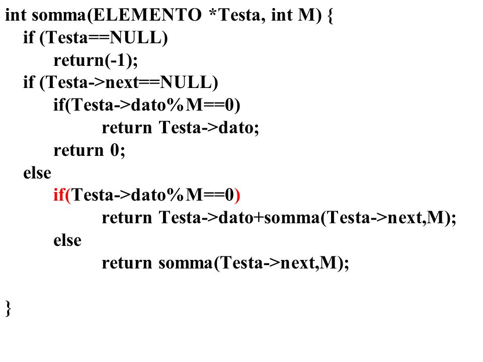 int somma(ELEMENTO *Testa, int M) { if (Testa==NULL) return(-1); if (Testa->next==NULL) if(Testa->dato%M==0) return Testa->dato; return 0; else return Testa->dato+somma(Testa->next,M); return somma(Testa->next,M); }