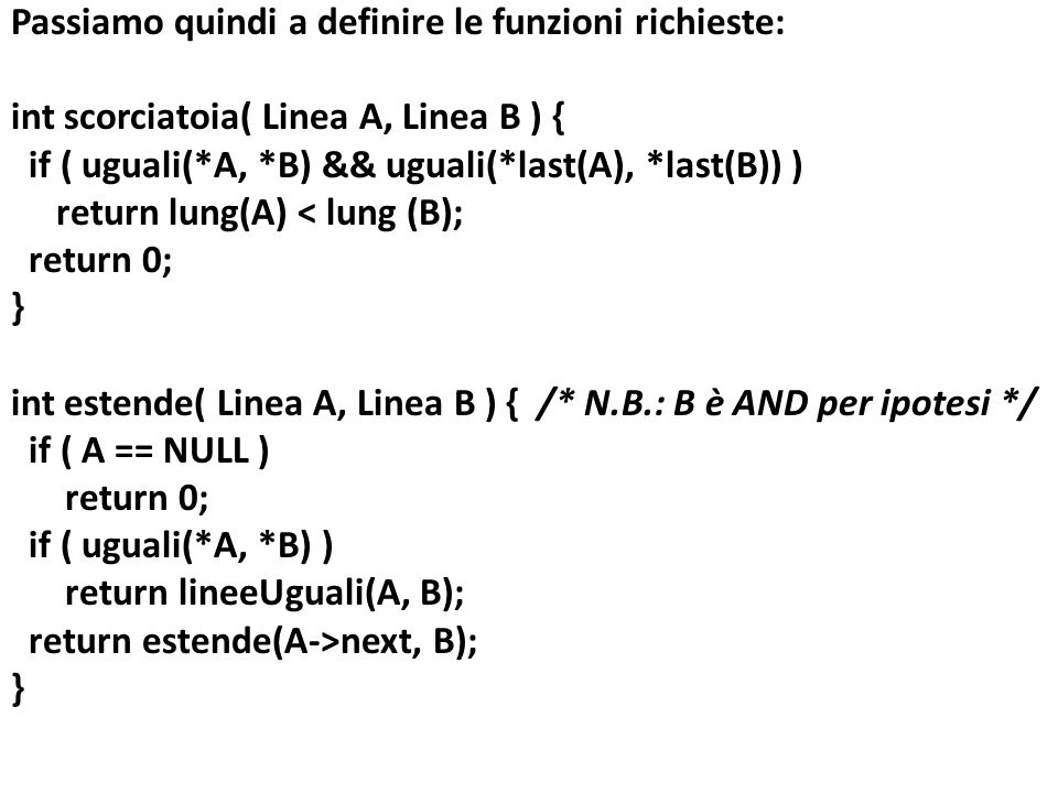Passiamo quindi a definire le funzioni richieste: int scorciatoia( Linea A, Linea B ) { if ( uguali(*A, *B) && uguali(*last(A), *last(B)) ) return lung(A) < lung (B); return 0; } int estende( Linea A, Linea B ) { /* N.B.: B è AND per ipotesi */ if ( A == NULL ) if ( uguali(*A, *B) ) return lineeUguali(A, B); return estende(A->next, B);