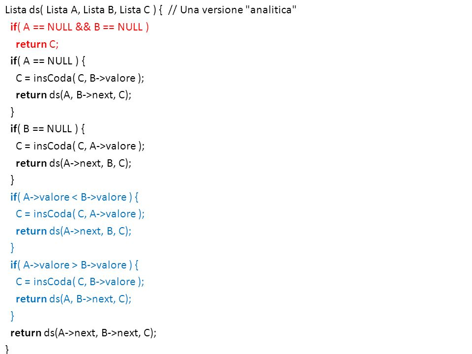Lista ds( Lista A, Lista B, Lista C ) { // Una versione analitica if( A == NULL && B == NULL ) return C; if( A == NULL ) { C = insCoda( C, B->valore ); return ds(A, B->next, C); } if( B == NULL ) { C = insCoda( C, A->valore ); return ds(A->next, B, C); if( A->valore < B->valore ) { if( A->valore > B->valore ) { return ds(A->next, B->next, C);