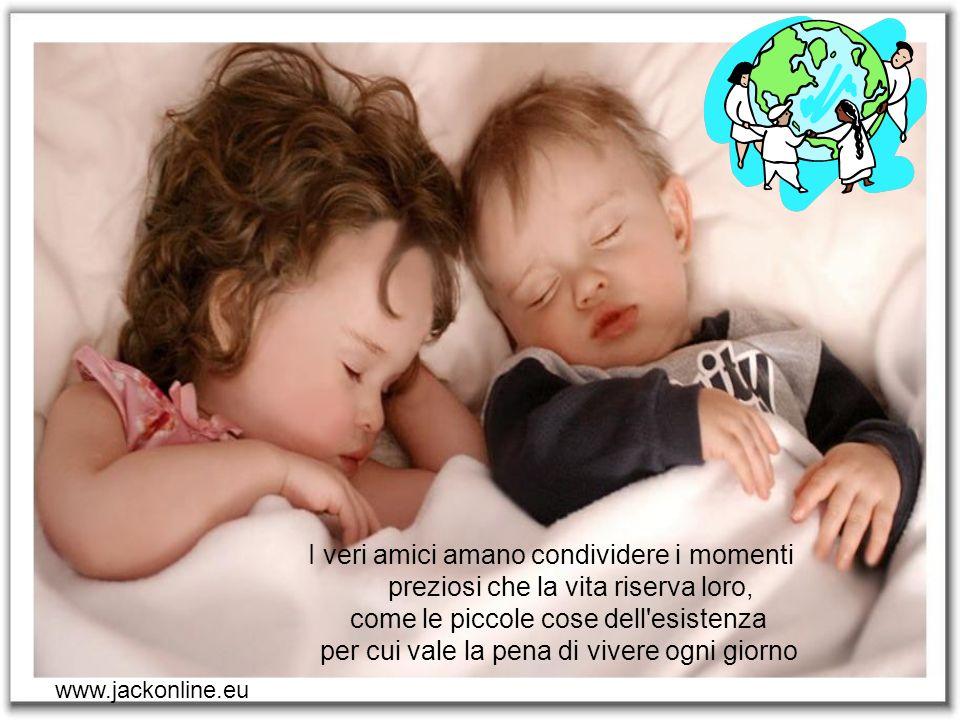 I veri amici amano condividere i momenti preziosi che la vita riserva loro, come le piccole cose dell esistenza per cui vale la pena di vivere ogni giorno