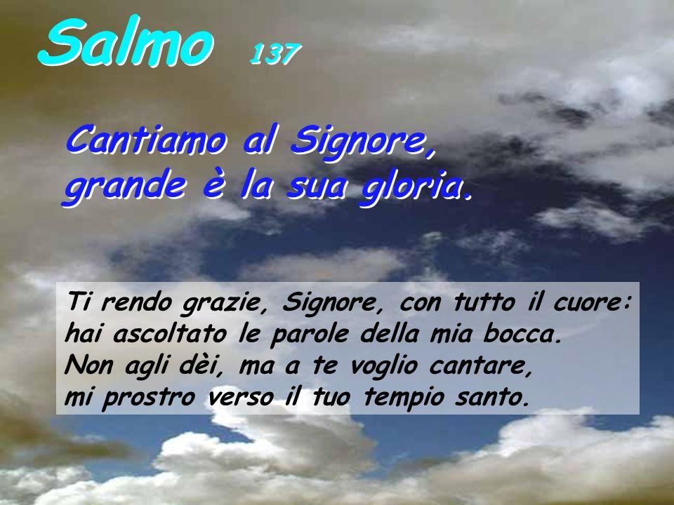 Salmo 137 Cantiamo al Signore, grande è la sua gloria.