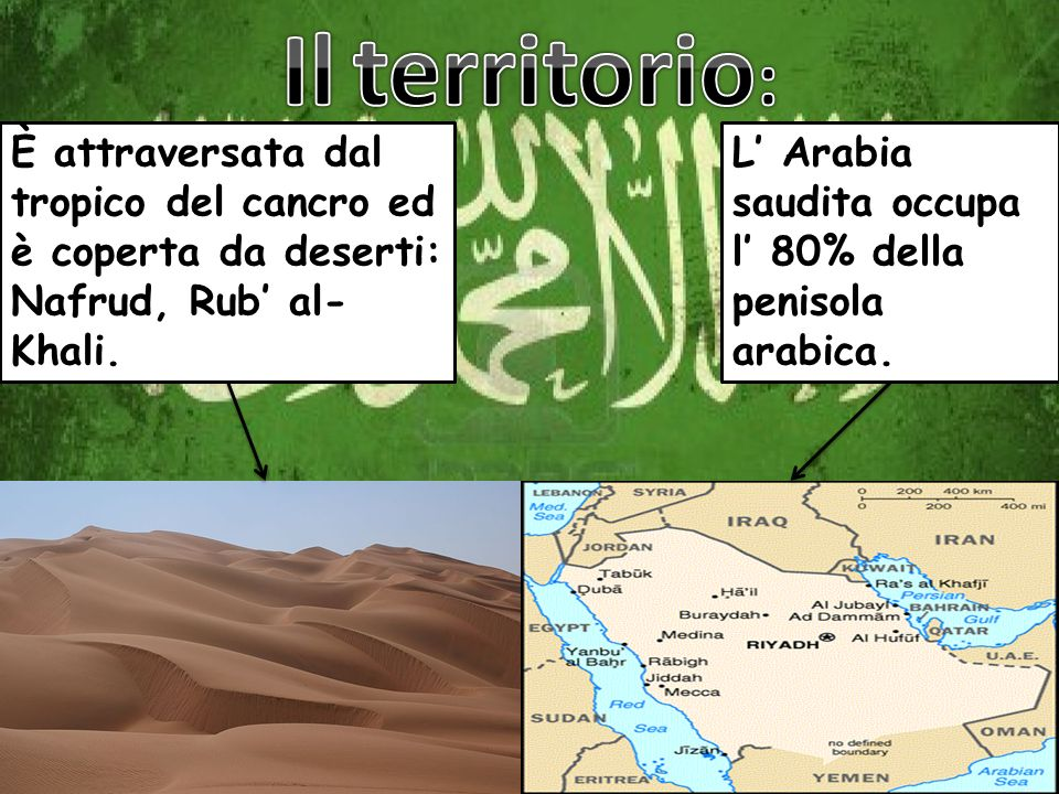 Il territorio: È attraversata dal tropico del cancro ed è coperta da deserti: Nafrud, Rub' al- Khali.
