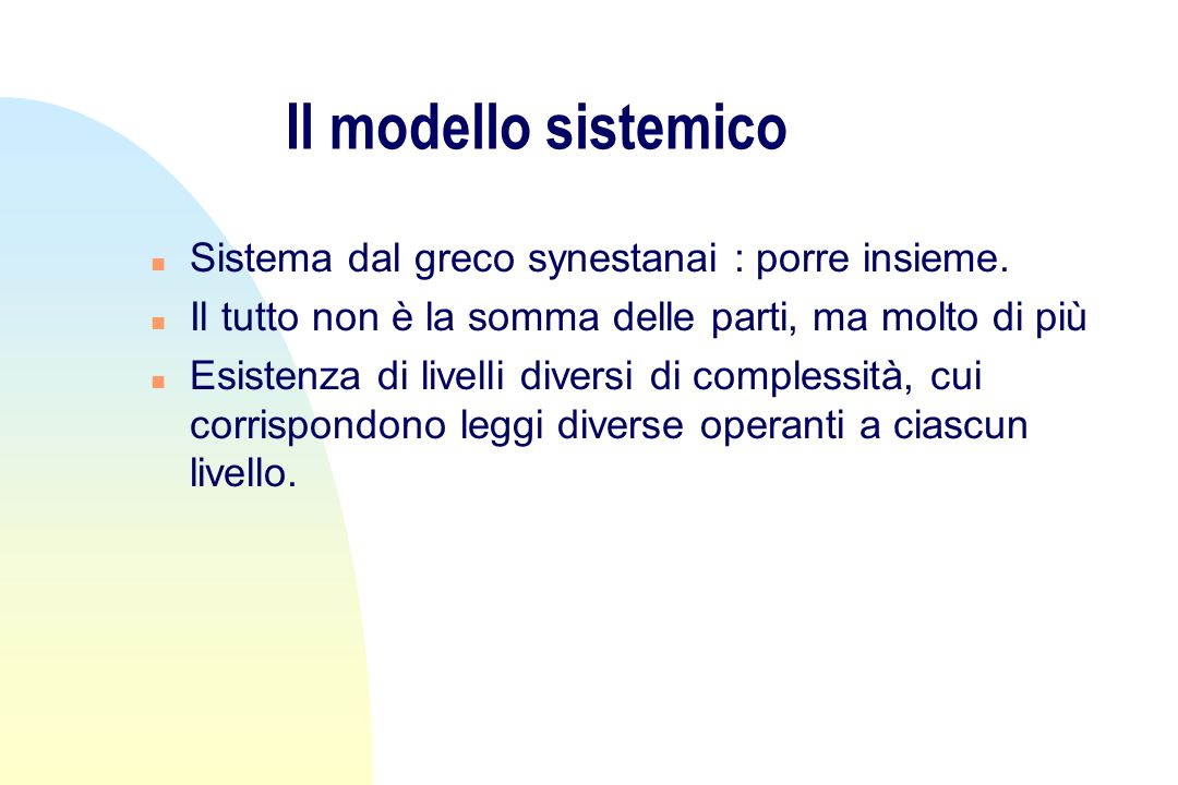 Il modello sistemico Sistema dal greco synestanai : porre insieme.